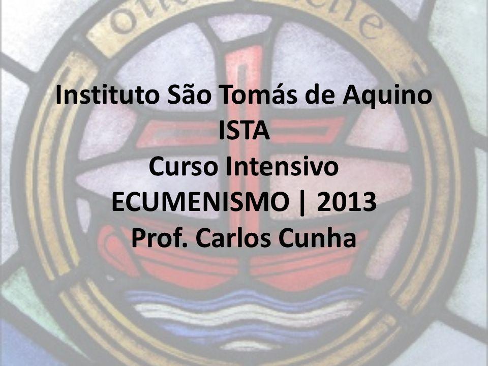 Instituto São Tomás de Aquino ISTA Curso Intensivo ECUMENISMO | 2013 Prof. Carlos Cunha