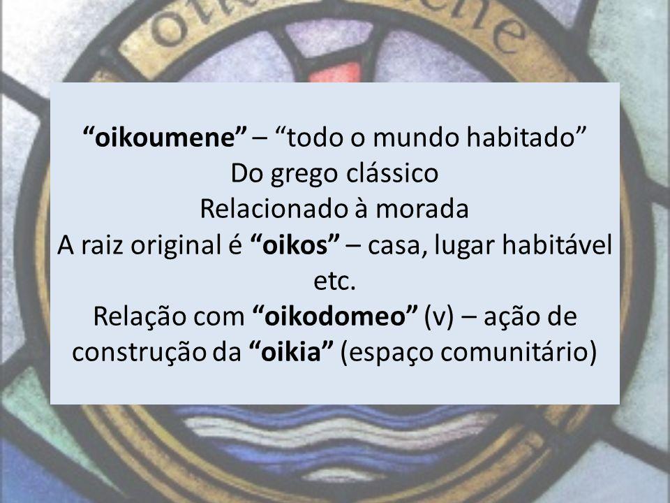 oikoumene – todo o mundo habitado Do grego clássico Relacionado à morada A raiz original é oikos – casa, lugar habitável etc. Relação com oikodomeo (v
