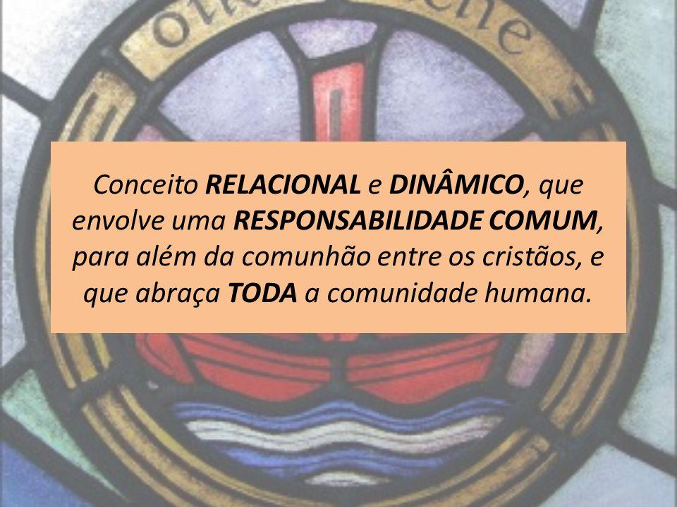 Conceito RELACIONAL e DINÂMICO, que envolve uma RESPONSABILIDADE COMUM, para além da comunhão entre os cristãos, e que abraça TODA a comunidade humana