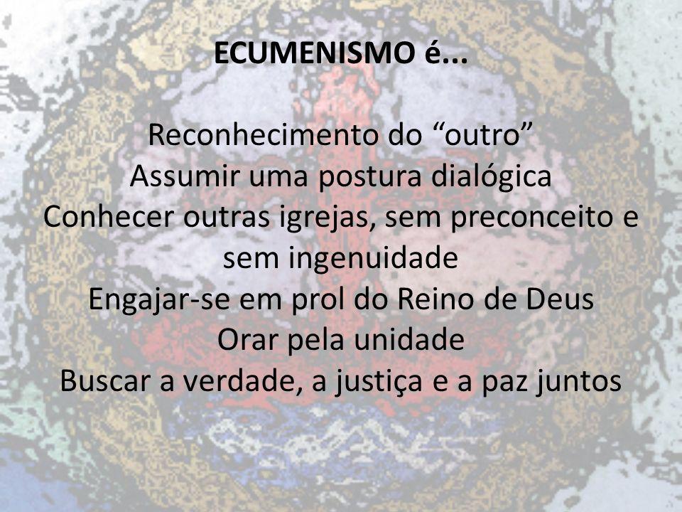 ECUMENISMO é... Reconhecimento do outro Assumir uma postura dialógica Conhecer outras igrejas, sem preconceito e sem ingenuidade Engajar-se em prol do