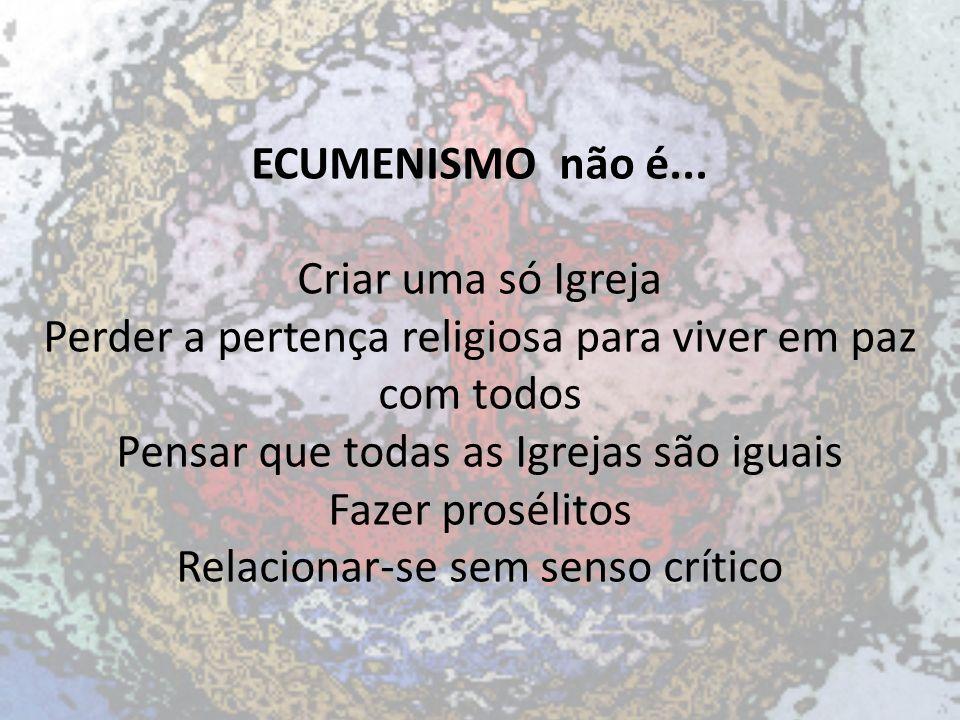 ECUMENISMO não é... Criar uma só Igreja Perder a pertença religiosa para viver em paz com todos Pensar que todas as Igrejas são iguais Fazer prosélito