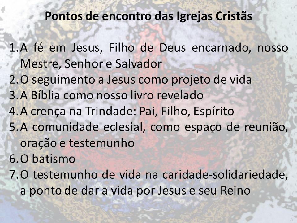 Pontos de encontro das Igrejas Cristãs 1.A fé em Jesus, Filho de Deus encarnado, nosso Mestre, Senhor e Salvador 2.O seguimento a Jesus como projeto d
