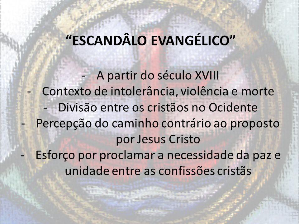 ESCANDÂLO EVANGÉLICO -A partir do século XVIII -Contexto de intolerância, violência e morte -Divisão entre os cristãos no Ocidente -Percepção do camin