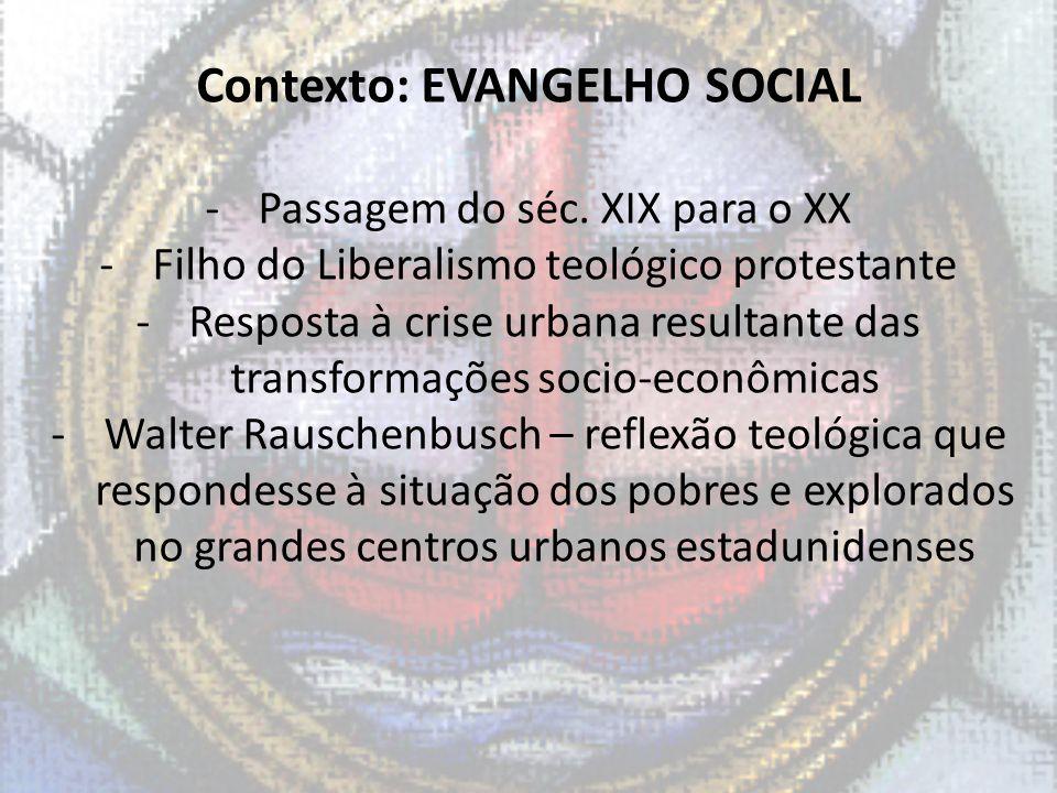 Contexto: EVANGELHO SOCIAL -Passagem do séc. XIX para o XX -Filho do Liberalismo teológico protestante -Resposta à crise urbana resultante das transfo