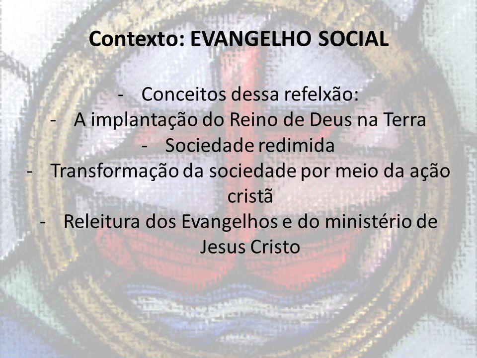 Contexto: EVANGELHO SOCIAL -Conceitos dessa refelxão: -A implantação do Reino de Deus na Terra -Sociedade redimida -Transformação da sociedade por mei