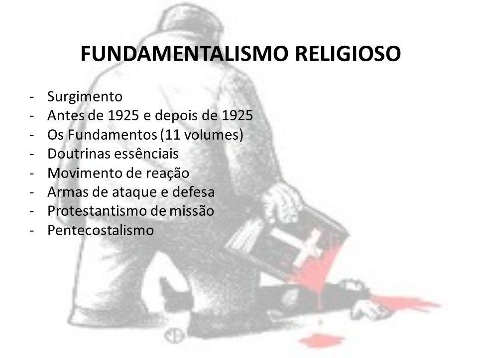 FUNDAMENTALISMO RELIGIOSO -Surgimento -Antes de 1925 e depois de 1925 -Os Fundamentos (11 volumes) -Doutrinas essênciais -Movimento de reação -Armas d