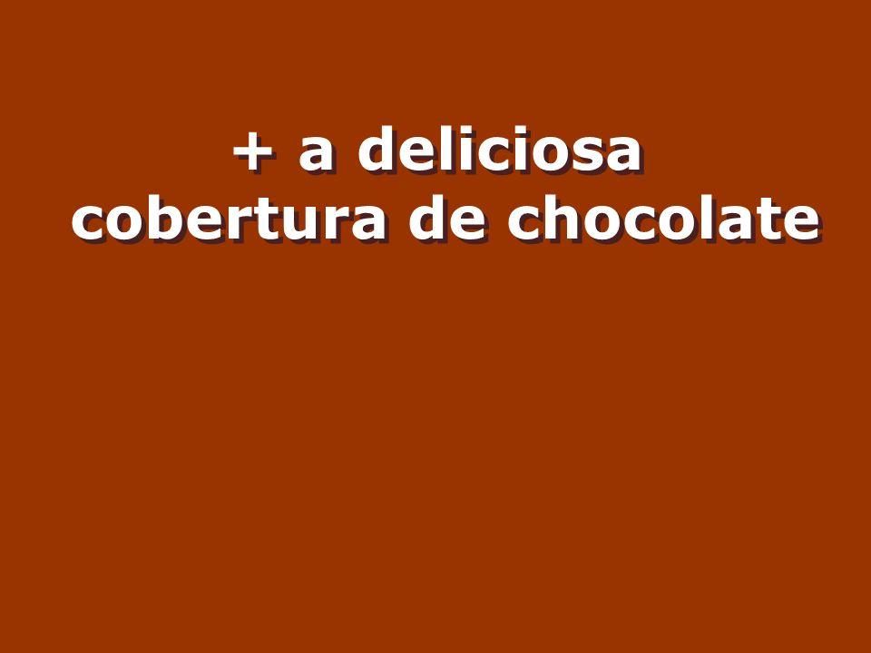 + a deliciosa cobertura de chocolate + a deliciosa cobertura de chocolate