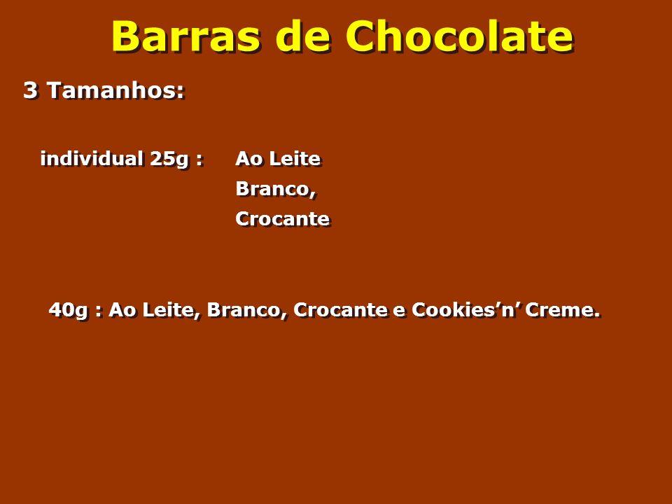 Barras de Chocolate 3 Tamanhos: individual 25g : Ao Leite Branco, Crocante 40g : Ao Leite, Branco, Crocante e Cookiesn Creme. 3 Tamanhos: individual 2