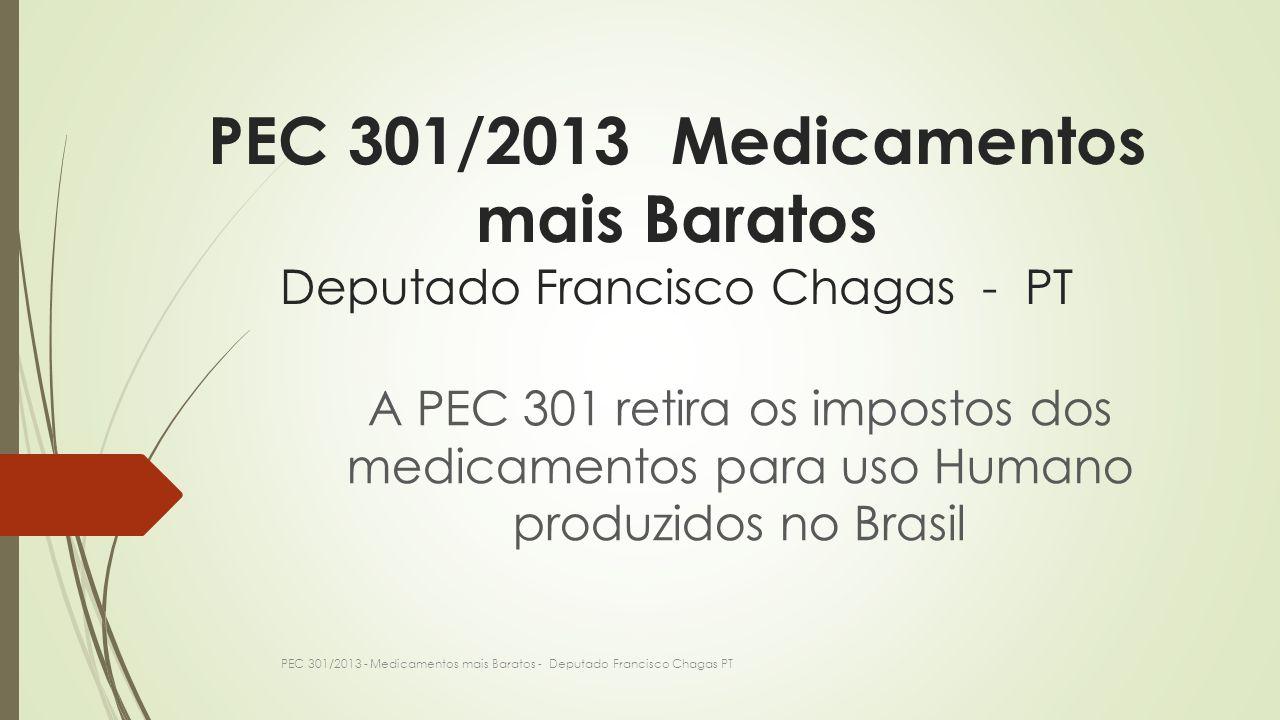 PEC 301/2013 Medicamentos mais Baratos Deputado Francisco Chagas - PT A PEC 301 retira os impostos dos medicamentos para uso Humano produzidos no Bras
