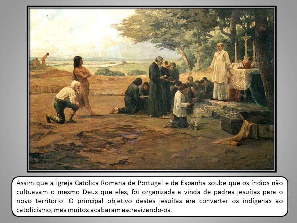 Assim que a Igreja Católica Romana de Portugal e da Espanha soube que os índios não cultuavam o mesmo Deus que eles, foi organizada a vinda de padres