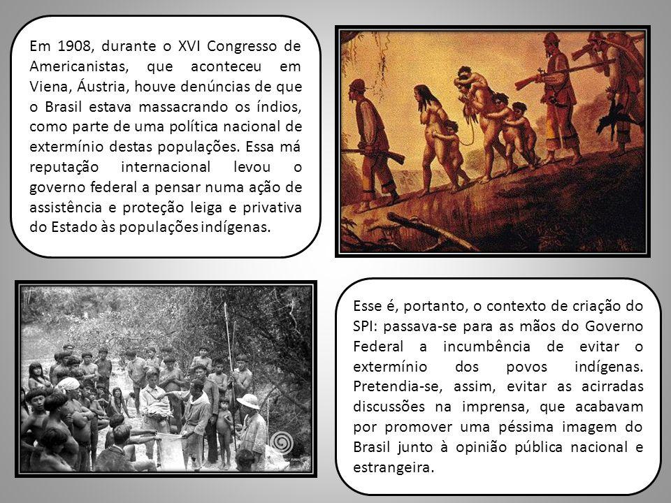 Esse é, portanto, o contexto de criação do SPI: passava-se para as mãos do Governo Federal a incumbência de evitar o extermínio dos povos indígenas. P