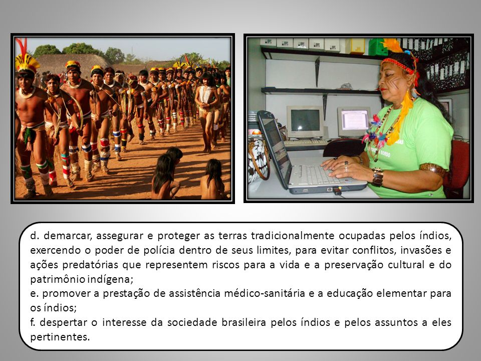 d. demarcar, assegurar e proteger as terras tradicionalmente ocupadas pelos índios, exercendo o poder de polícia dentro de seus limites, para evitar c