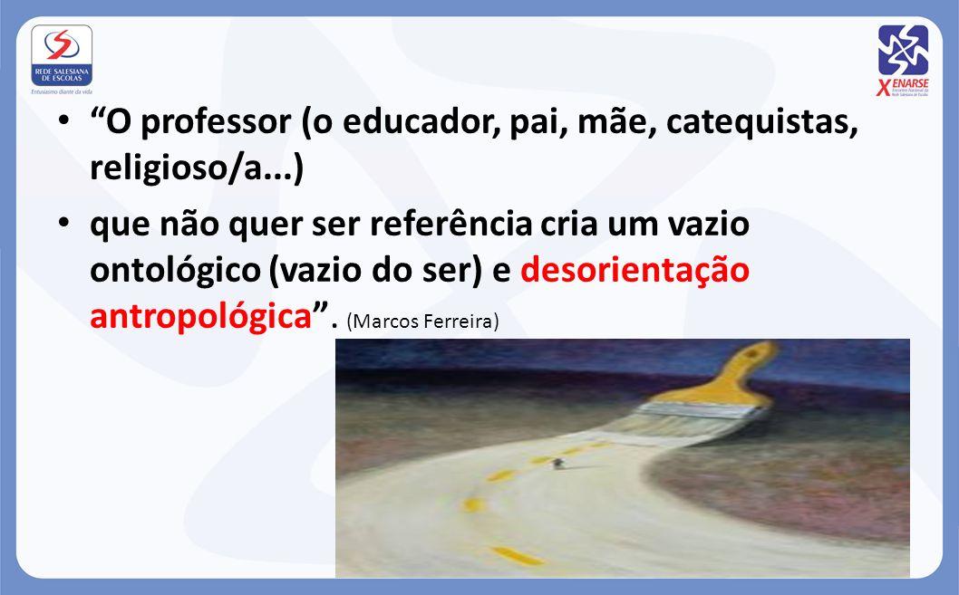 O professor (o educador, pai, mãe, catequistas, religioso/a...) que não quer ser referência cria um vazio ontológico (vazio do ser) e desorientação an