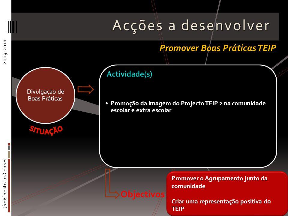 (Re)Construir Olhares2009-2011 Acções a desenvolver Promoção da imagem do Projecto TEIP 2 na comunidade escolar e extra escolar Divulgação de Boas Prá