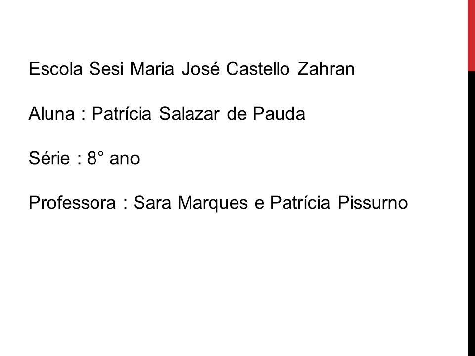 Escola Sesi Maria José Castello Zahran Aluna : Patrícia Salazar de Pauda Série : 8° ano Professora : Sara Marques e Patrícia Pissurno