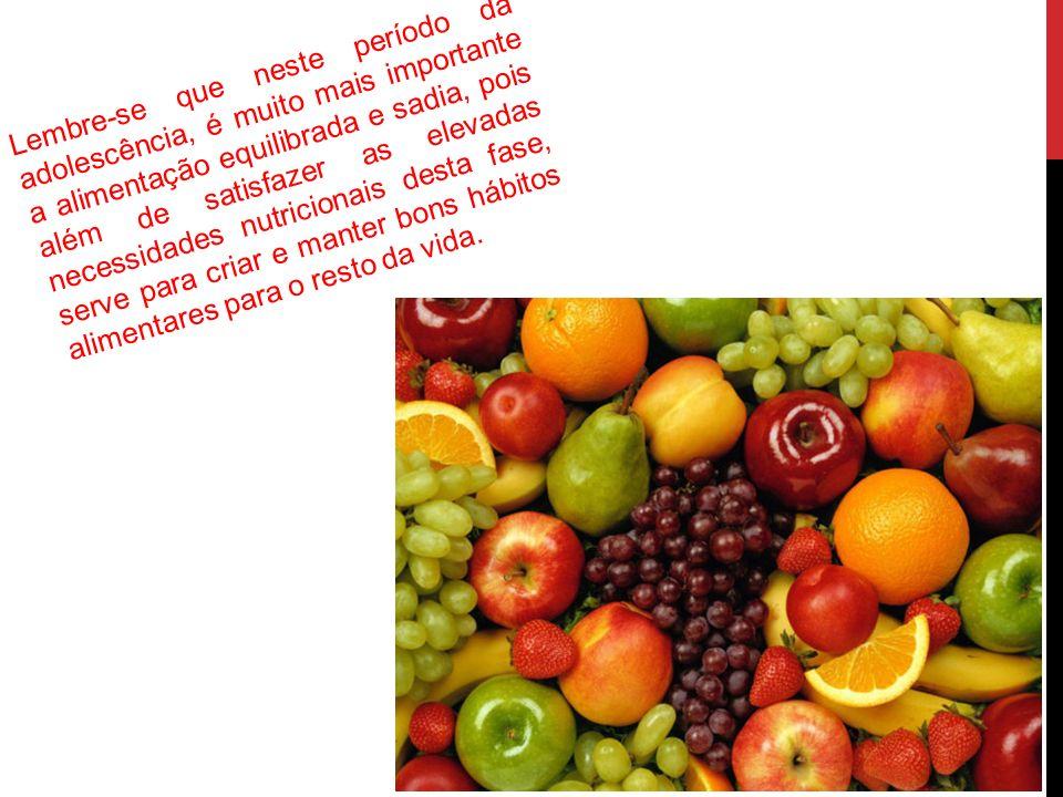 Lembre-se que neste período da adolescência, é muito mais importante a alimentação equilibrada e sadia, pois além de satisfazer as elevadas necessidad