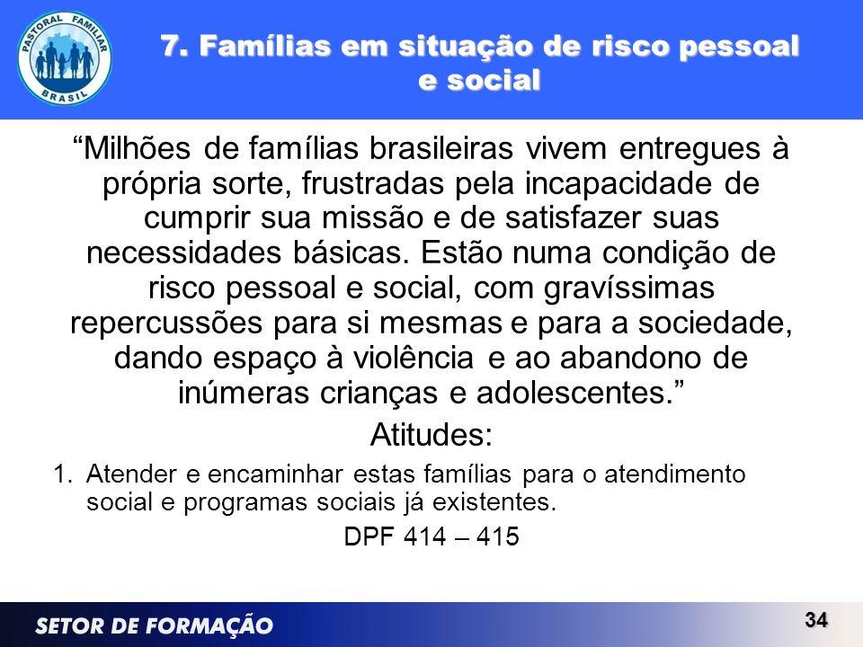 7. Famílias em situação de risco pessoal e social Milhões de famílias brasileiras vivem entregues à própria sorte, frustradas pela incapacidade de cum