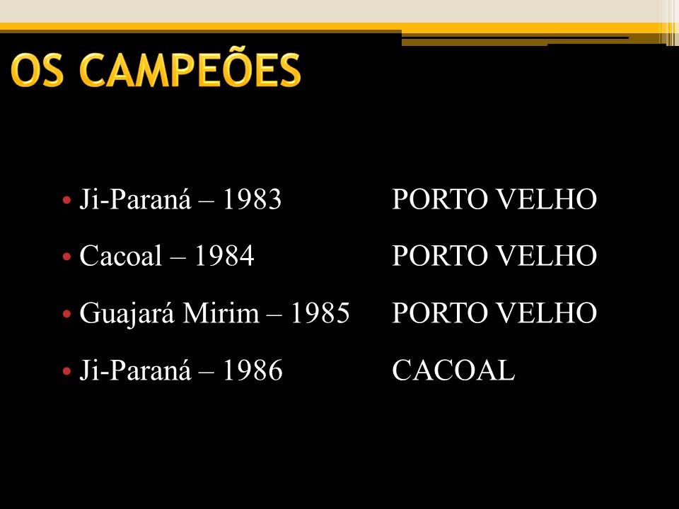 Ji-Paraná – 1983PORTO VELHO Cacoal – 1984PORTO VELHO Guajará Mirim – 1985PORTO VELHO Ji-Paraná – 1986CACOAL