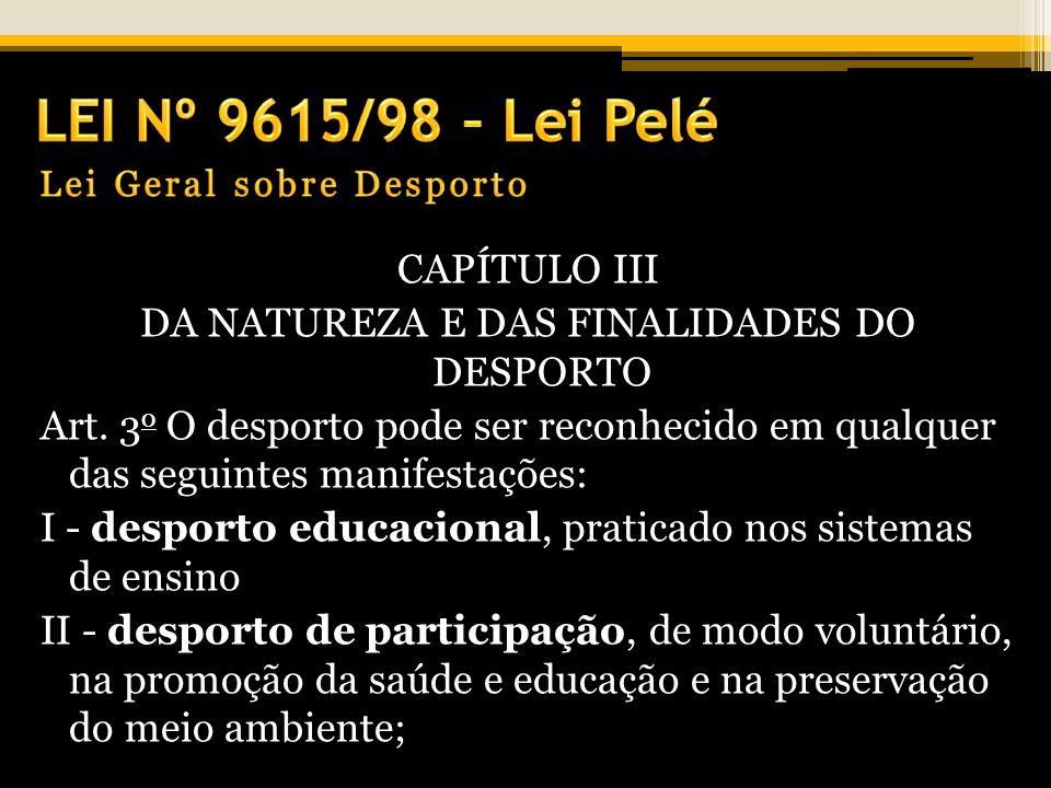 CAPÍTULO III DA NATUREZA E DAS FINALIDADES DO DESPORTO Art. 3 o O desporto pode ser reconhecido em qualquer das seguintes manifestações: I - desporto