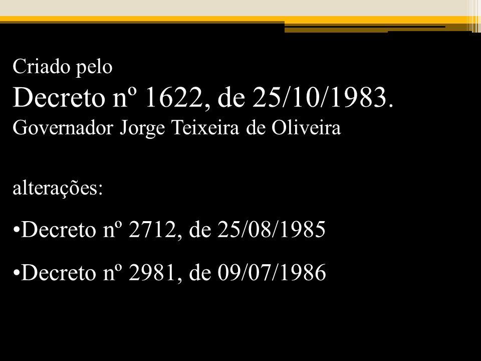 Criado pelo Decreto nº 1622, de 25/10/1983. Governador Jorge Teixeira de Oliveira alterações: Decreto nº 2712, de 25/08/1985 Decreto nº 2981, de 09/07