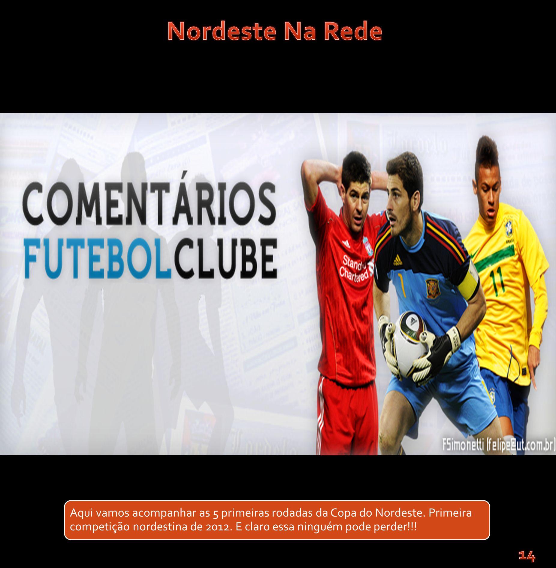 Aqui vamos acompanhar as 5 primeiras rodadas da Copa do Nordeste. Primeira competição nordestina de 2012. E claro essa ninguém pode perder!!!