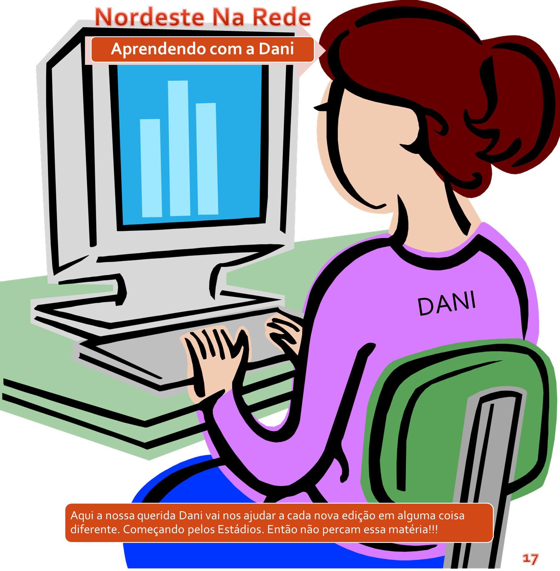 Aprendendo com a Dani DANI Aqui a nossa querida Dani vai nos ajudar a cada nova edição em alguma coisa diferente. Começando pelos Estádios. Então não