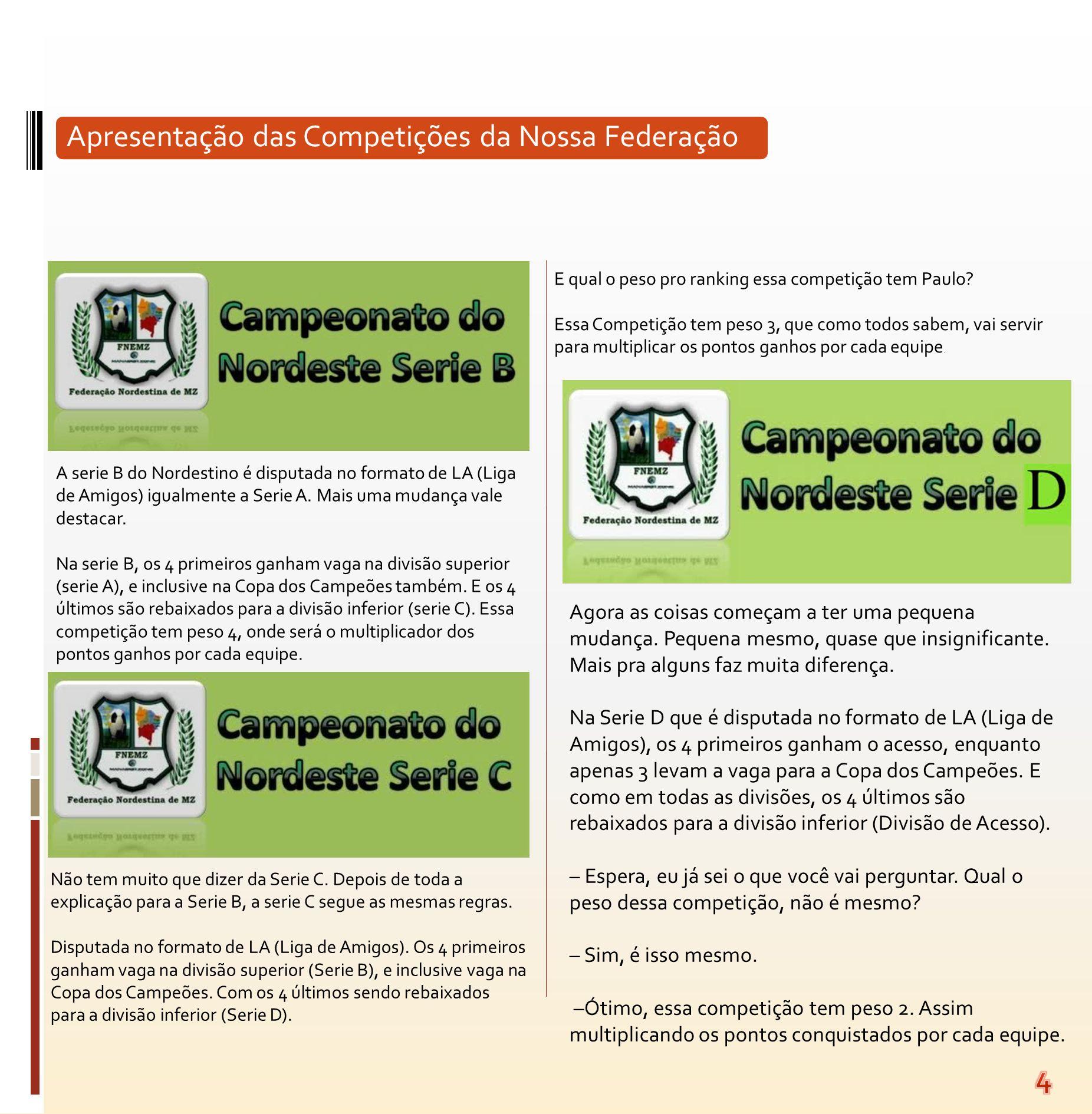 A serie B do Nordestino é disputada no formato de LA (Liga de Amigos) igualmente a Serie A. Mais uma mudança vale destacar. Na serie B, os 4 primeiros