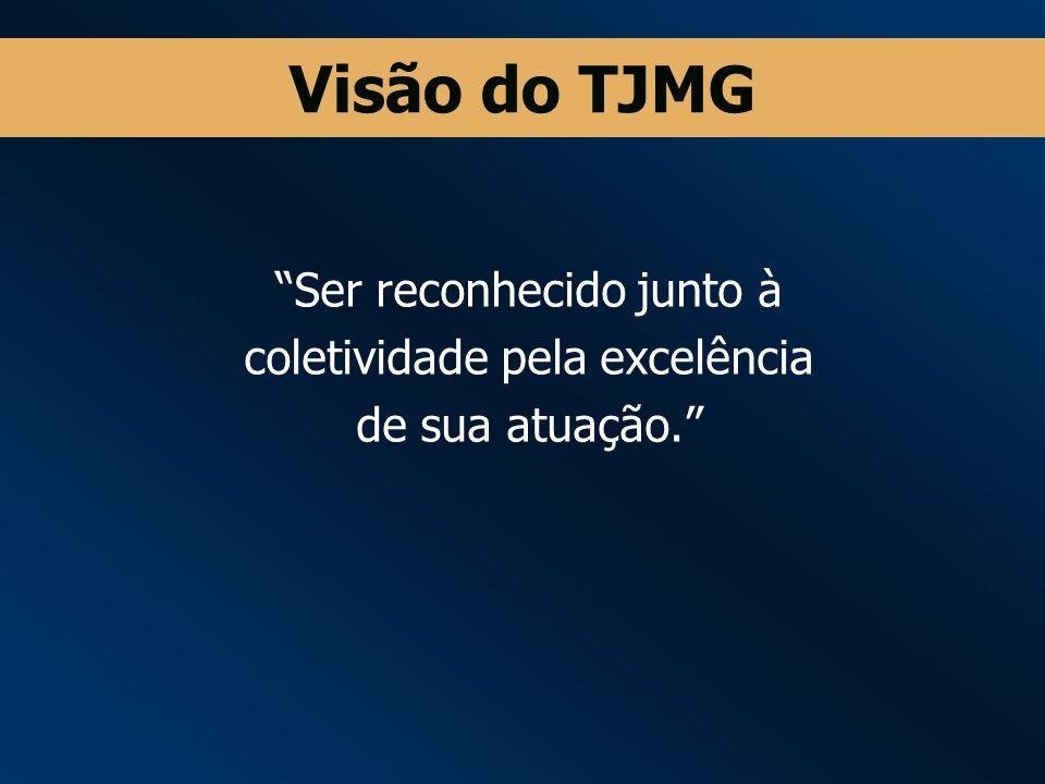 Visão do TJMG Ser reconhecido junto à coletividade pela excelência de sua atuação.