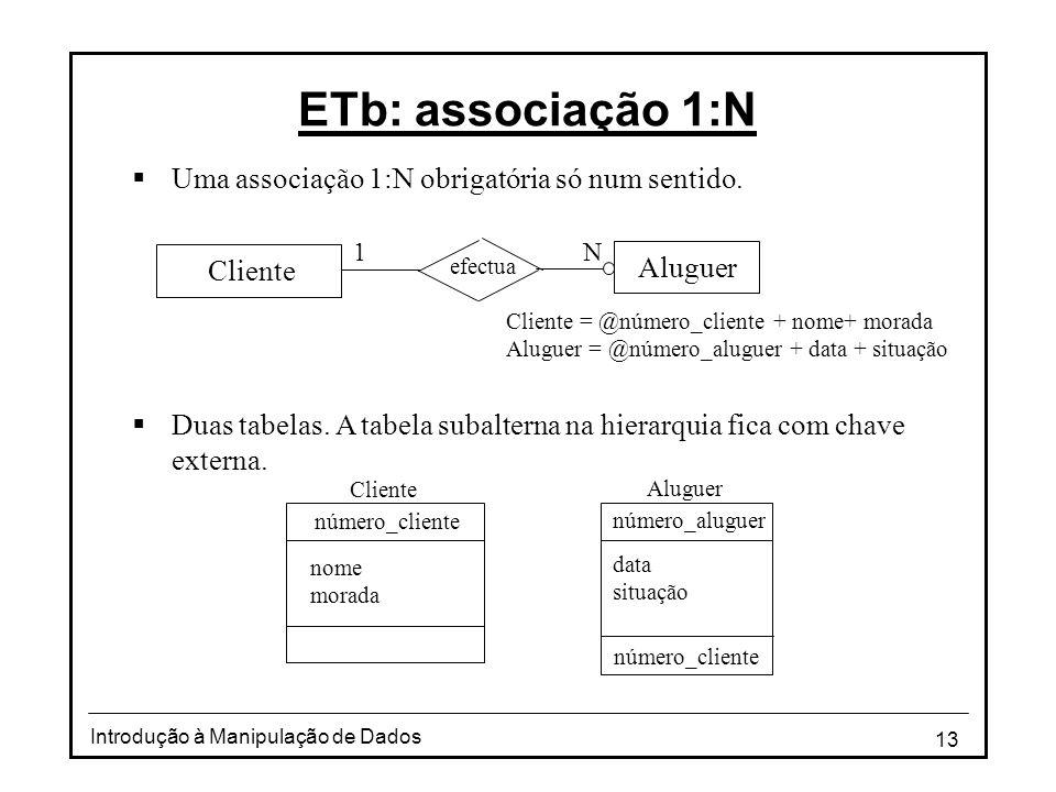 13 Introdução à Manipulação de Dados ETb: associação 1:N Uma associação 1:N obrigatória só num sentido. Duas tabelas. A tabela subalterna na hierarqui