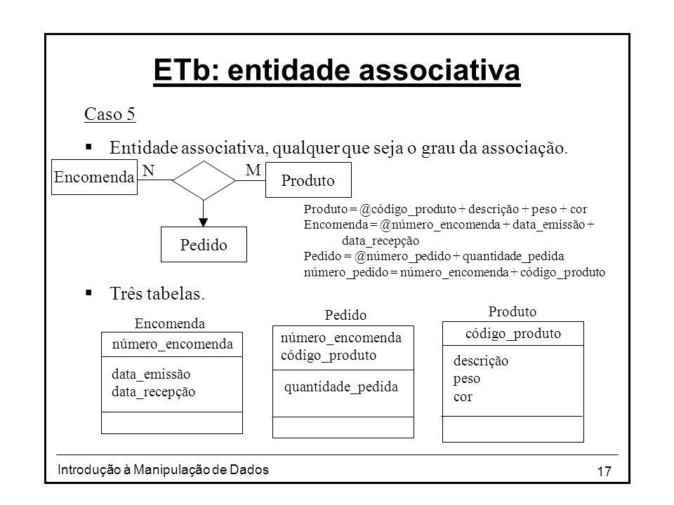 17 Introdução à Manipulação de Dados ETb: entidade associativa Caso 5 Entidade associativa, qualquer que seja o grau da associação. Três tabelas. Prod