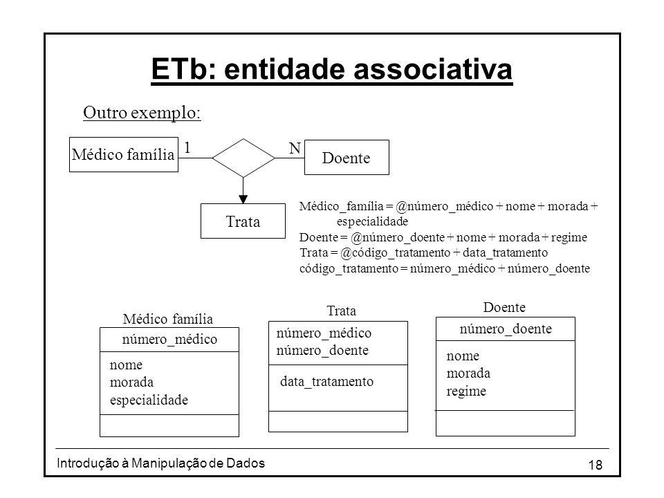 18 Introdução à Manipulação de Dados ETb: entidade associativa Outro exemplo: Médico_família = @número_médico + nome + morada + especialidade Doente =