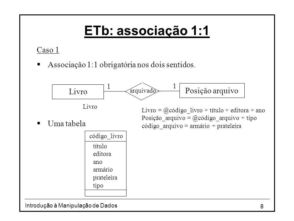 8 Introdução à Manipulação de Dados ETb: associação 1:1 Caso 1 Associação 1:1 obrigatória nos dois sentidos. Uma tabela Livro código_livro título edit
