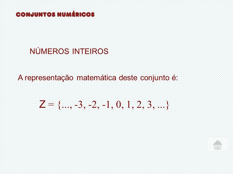 NÚMEROS INTEIROS A representação matemática deste conjunto é: Z = {..., -3, -2, -1, 0, 1, 2, 3,...}
