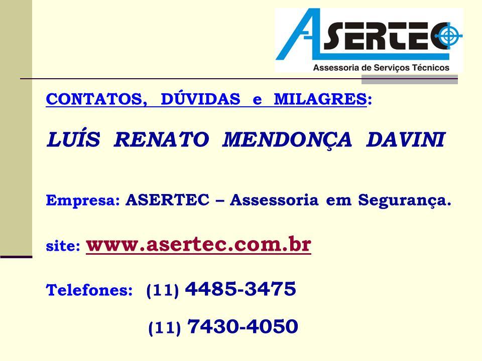 CONTATOS, DÚVIDAS e MILAGRES: LUÍS RENATO MENDONÇA DAVINI Empresa: ASERTEC – Assessoria em Segurança. site: www.asertec.com.br www.asertec.com.br Tele