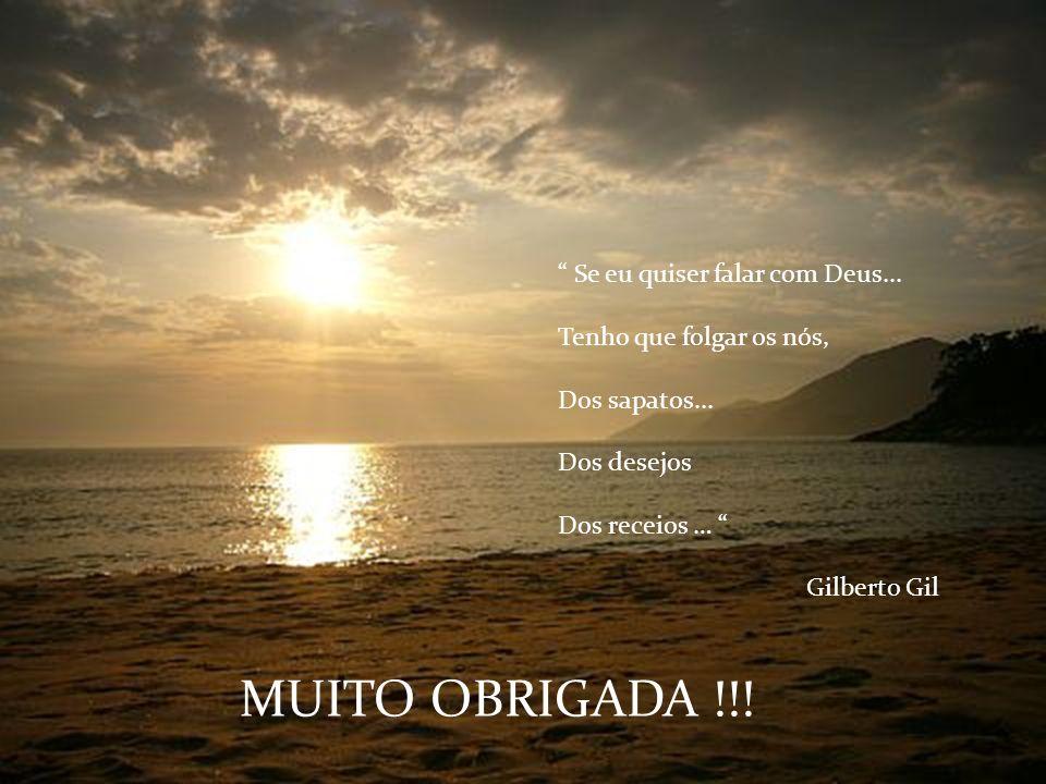 Se eu quiser falar com Deus... Tenho que folgar os nós, Dos sapatos... Dos desejos Dos receios … Gilberto Gil MUITO OBRIGADA !!!