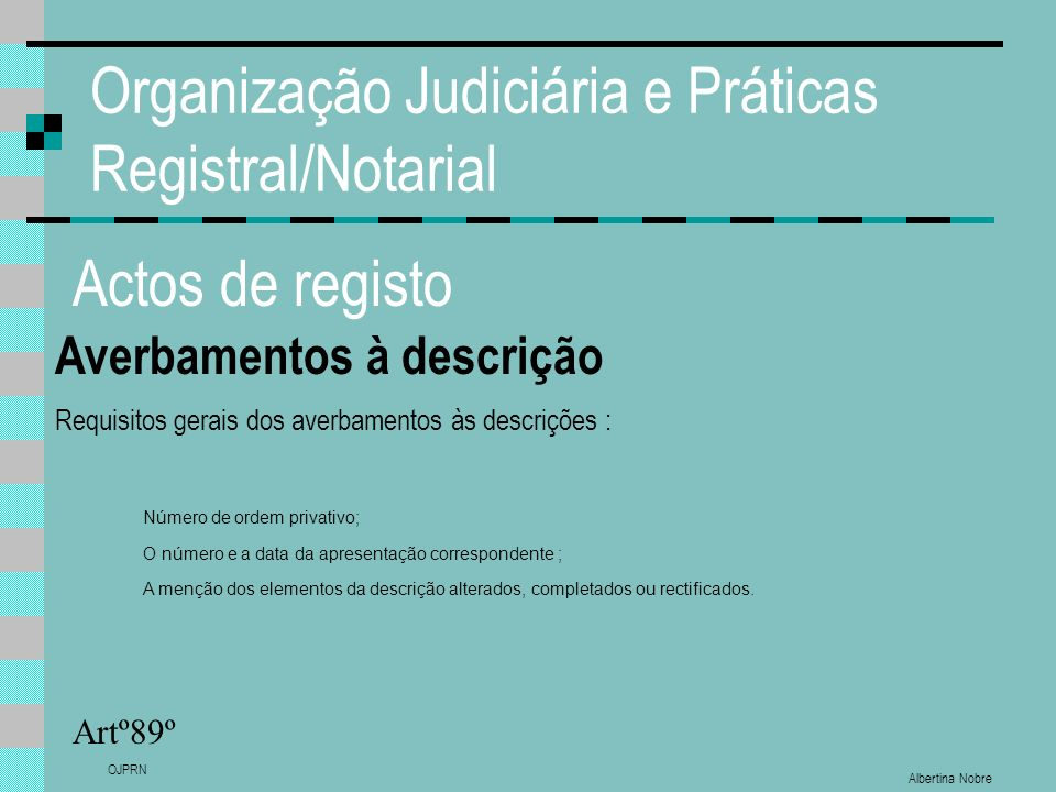 Albertina Nobre OJPRN Organização Judiciária e Práticas Registral/Notarial Actos de registo Averbamentos à descrição Artº89º Requisitos gerais dos ave