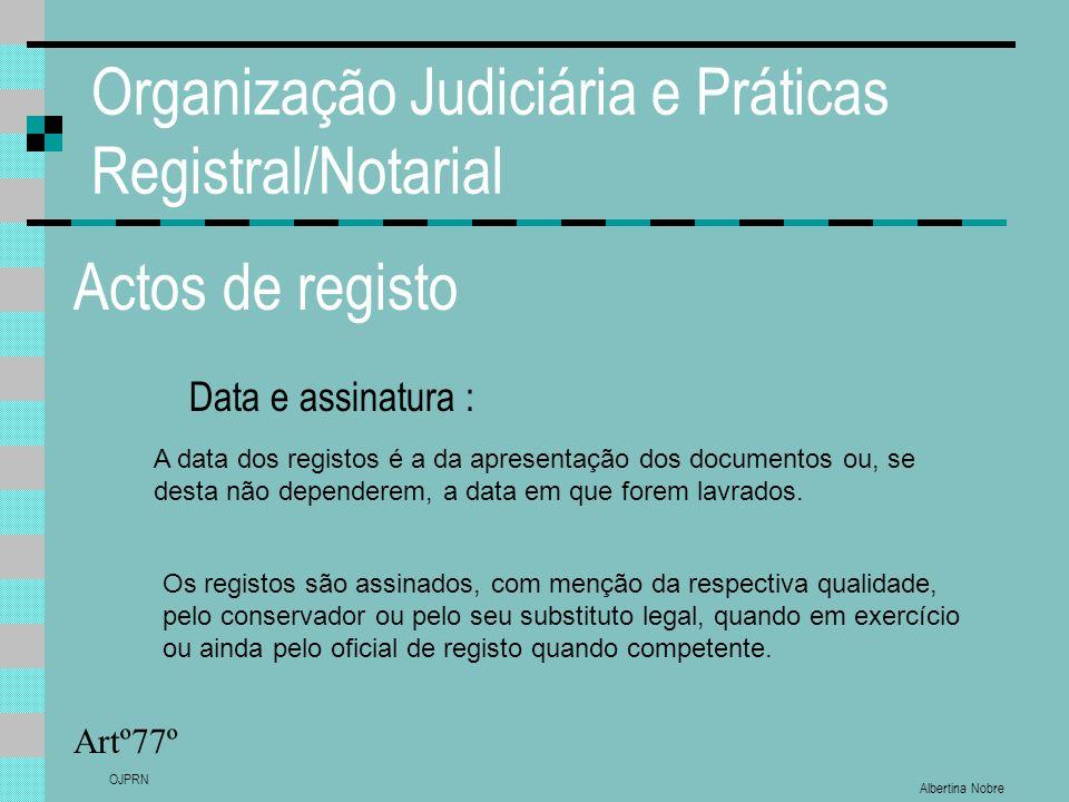 Albertina Nobre OJPRN Organização Judiciária e Práticas Registral/Notarial Actos de registo Data e assinatura : Artº77º A data dos registos é a da apr