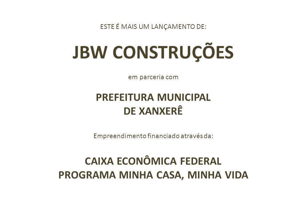 ESTE É MAIS UM LANÇAMENTO DE: JBW CONSTRUÇÕES em parceria com PREFEITURA MUNICIPAL DE XANXERÊ Empreendimento financiado através da: CAIXA ECONÔMICA FE