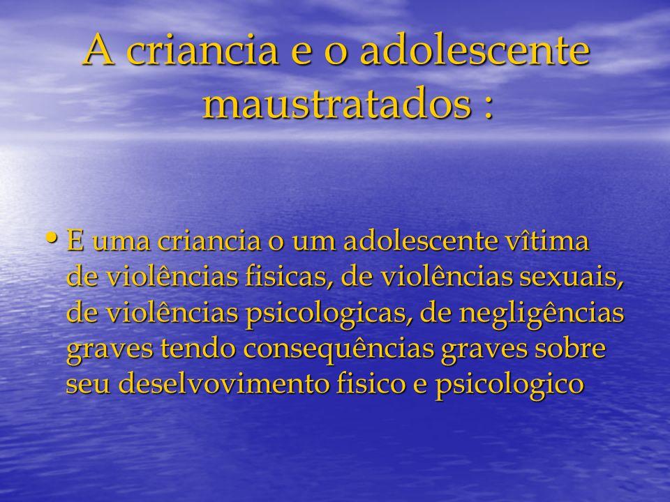 A criancia e o adolescente maustratados : E uma criancia o um adolescente vîtima de violências fisicas, de violências sexuais, de violências psicologi