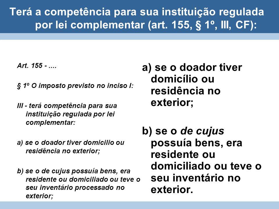 Terá a competência para sua instituição regulada por lei complementar (art. 155, § 1º, III, CF): a) se o doador tiver domicílio ou residência no exter