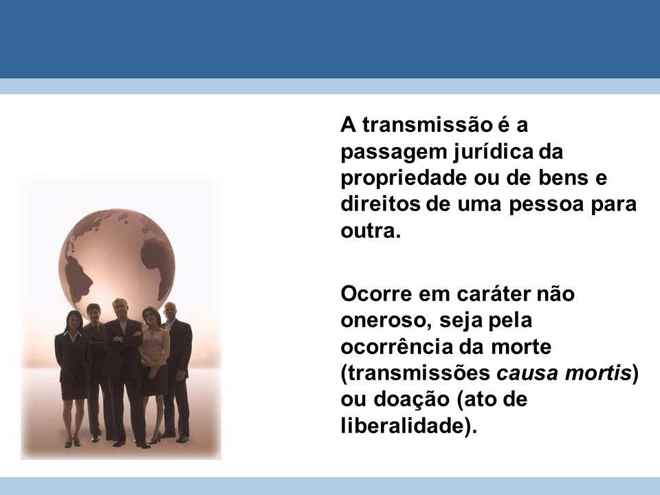 A transmissão é a passagem jurídica da propriedade ou de bens e direitos de uma pessoa para outra. Ocorre em caráter não oneroso, seja pela ocorrência