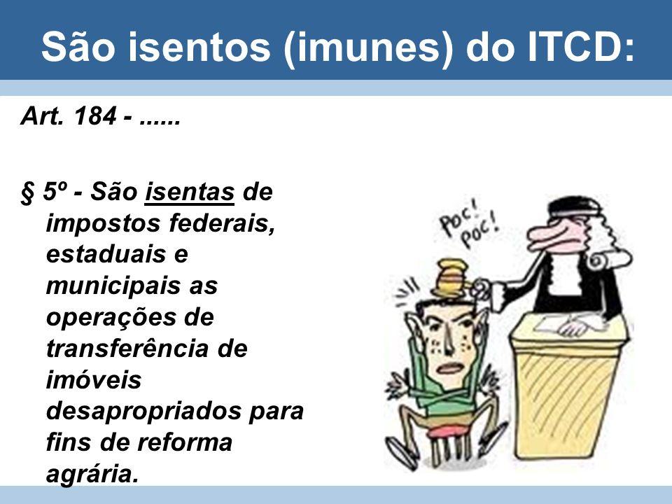 São isentos (imunes) do ITCD: Art. 184 -...... § 5º - São isentas de impostos federais, estaduais e municipais as operações de transferência de imóvei