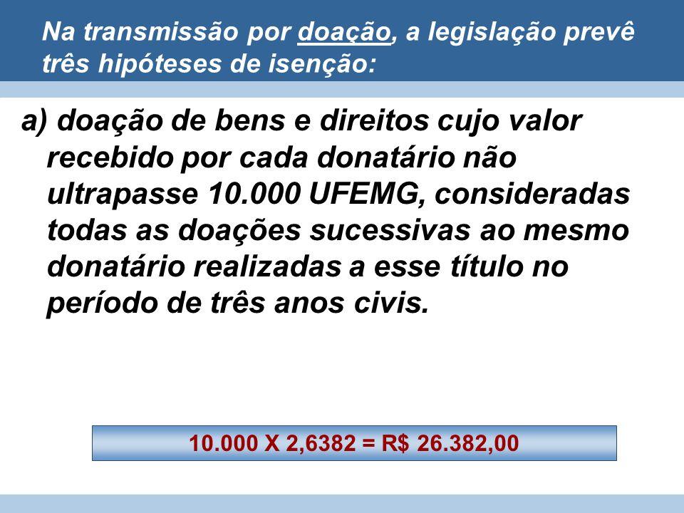 Na transmissão por doação, a legislação prevê três hipóteses de isenção: a) doação de bens e direitos cujo valor recebido por cada donatário não ultra