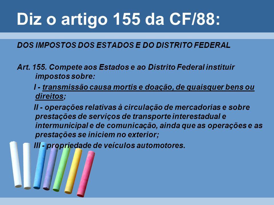 Diz o artigo 155 da CF/88: DOS IMPOSTOS DOS ESTADOS E DO DISTRITO FEDERAL Art. 155. Compete aos Estados e ao Distrito Federal instituir impostos sobre
