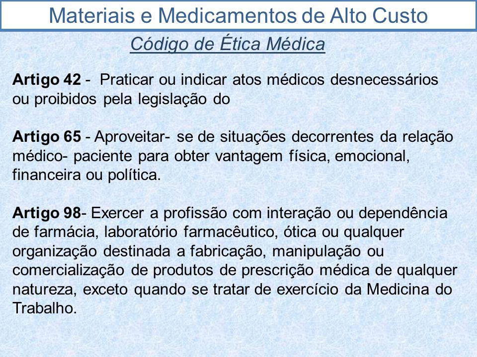 Materiais e Medicamentos de Alto Custo Código de Ética Médica Artigo 42 - Praticar ou indicar atos médicos desnecessários ou proibidos pela legislação