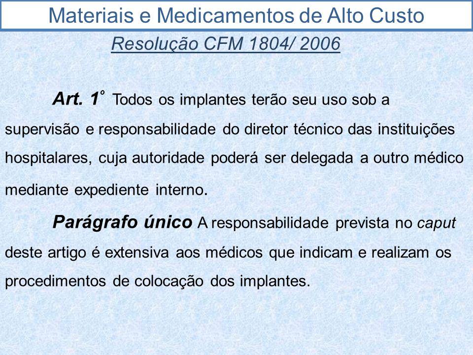 Materiais e Medicamentos de Alto Custo Resolução CFM 1804/ 2006 Art. 1 º Todos os implantes terão seu uso sob a supervisão e responsabilidade do diret