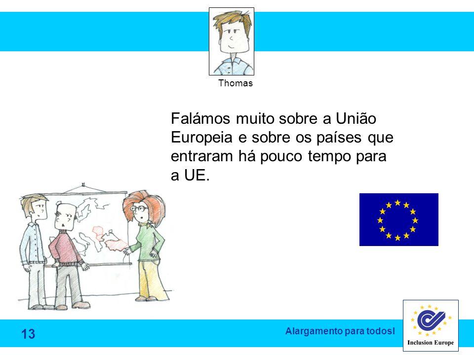 Alargamento para todosl Falámos muito sobre a União Europeia e sobre os países que entraram há pouco tempo para a UE. Thomas 13