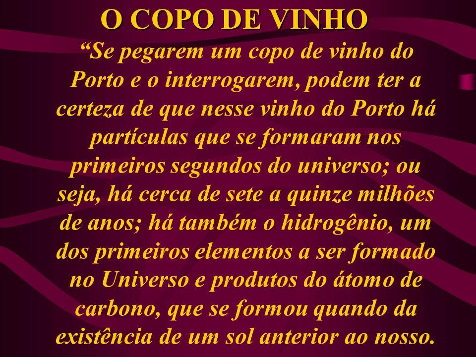 O COPO DE VINHO Se pegarem um copo de vinho do Porto e o interrogarem, podem ter a certeza de que nesse vinho do Porto há partículas que se formaram n