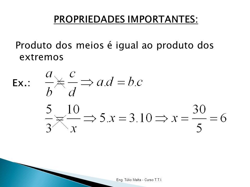 PROPRIEDADES IMPORTANTES: Produto dos meios é igual ao produto dos extremos Ex.: Eng.