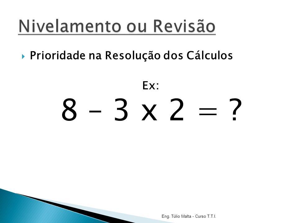 Prioridade na Resolução dos Cálculos Ex: 8 – 3 x 2 = ? Eng. Túlio Malta - Curso T.T.I.